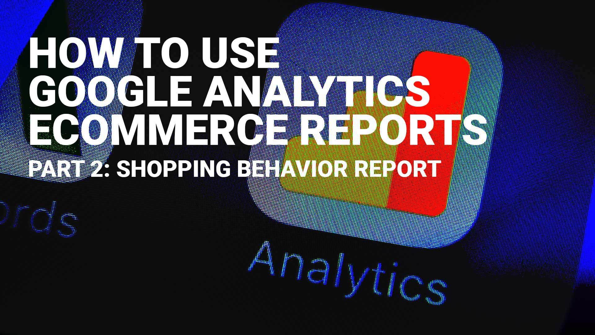 How To Use Google Analytics Ecommerce Reports Part 2: Shopping Behavior Reports