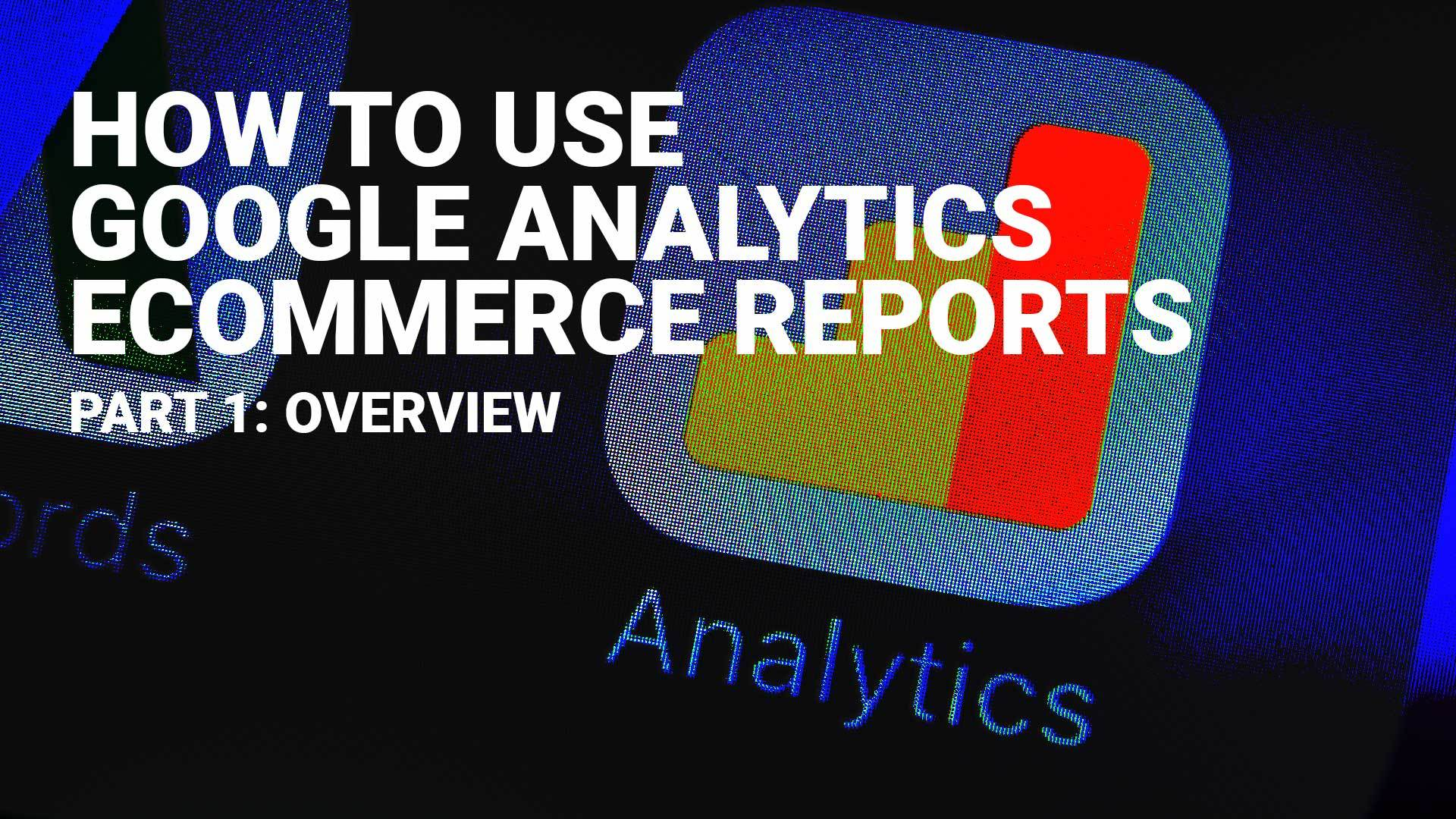 How To Use Google Analytics Ecommerce Reports Part 1: Overview